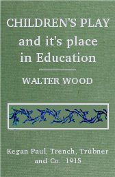 children-s-play-and-it-s-place-in-education-walter-wood-paul-kegan-trench-trubner-1915